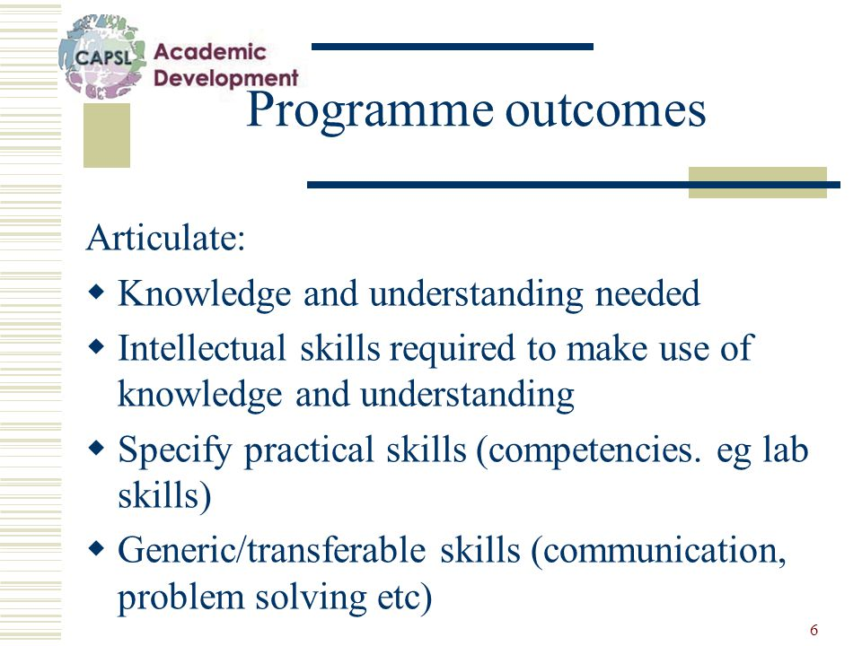 6 Programme outcomes Articulate:  Knowledge and understanding needed  Intellectual skills required to make use of knowledge and understanding  Specify practical skills (competencies.