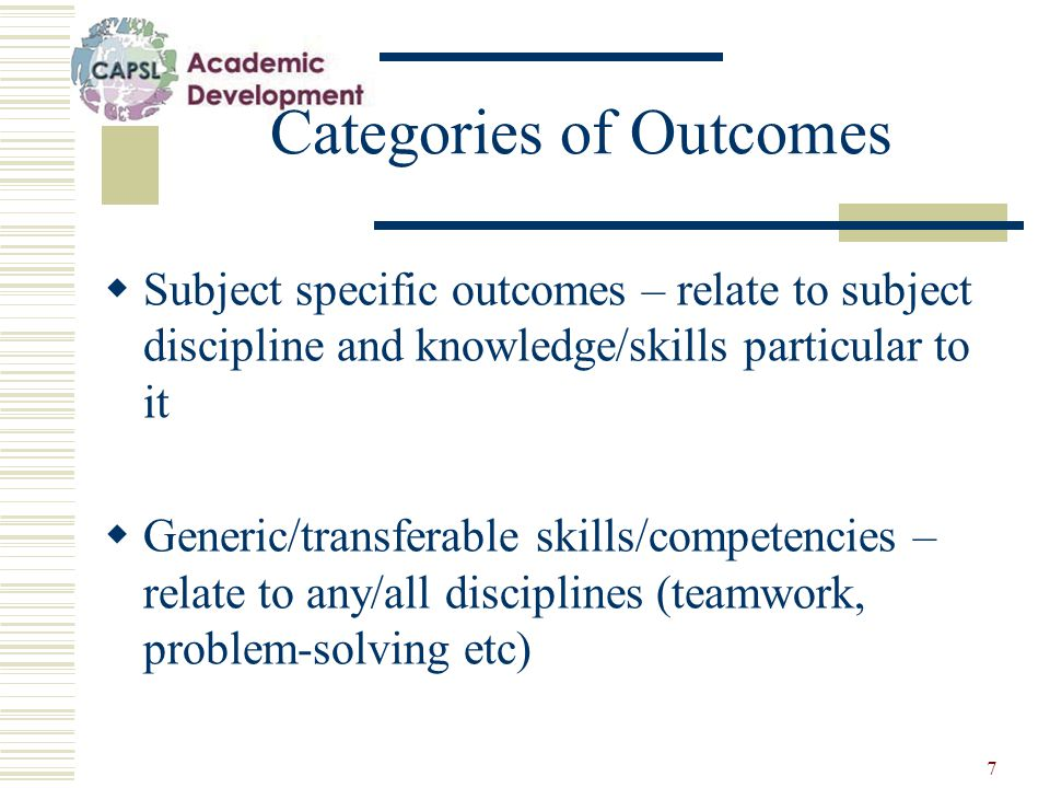 7 Categories of Outcomes  Subject specific outcomes – relate to subject discipline and knowledge/skills particular to it  Generic/transferable skills/competencies – relate to any/all disciplines (teamwork, problem-solving etc)