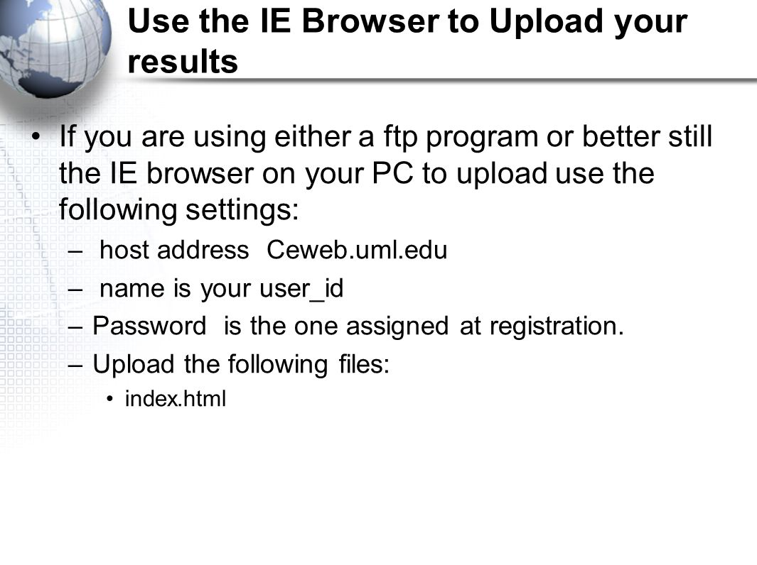 Use the IE Browser to Upload your results If you are using either a ftp program or better still the IE browser on your PC to upload use the following settings: – host address Ceweb.uml.edu – name is your user_id –Password is the one assigned at registration.