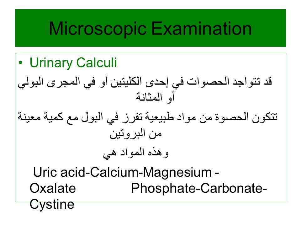 Microscopic Examination Urinary Calculi قد تتواجد الحصوات في إحدى الكليتين أو في المجرى البولي أو المثانة تتكون الحصوة من مواد طبيعية تفرز في البول مع كمية معينة من البروتين وهذه المواد هي Uric acid-Calcium-Magnesium - Oxalate Phosphate-Carbonate- Cystine