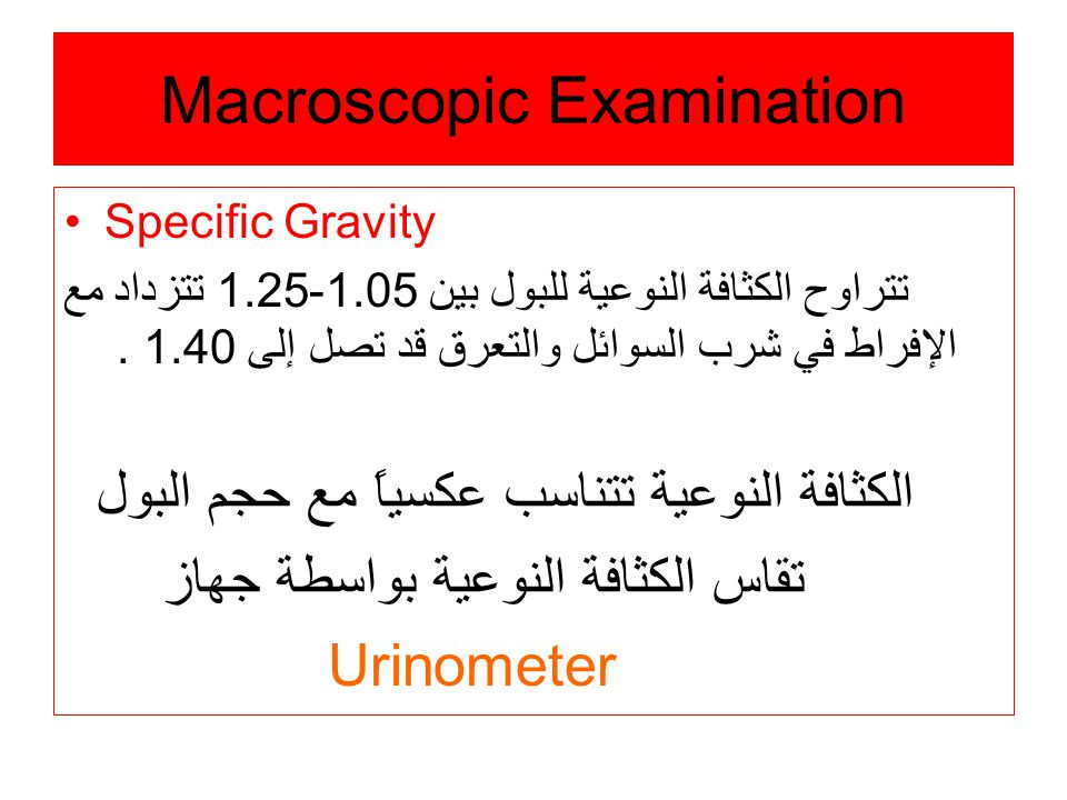 Macroscopic Examination Specific Gravity تتراوح الكثافة النوعية للبول بين 1.05-1.25 تتزداد مع الإفراط في شرب السوائل والتعرق قد تصل إلى 1.40.
