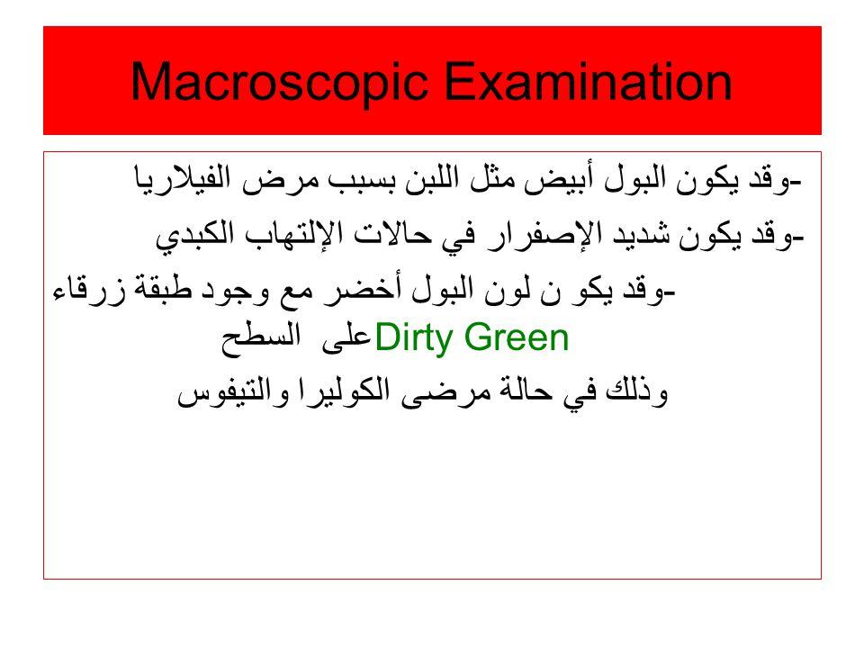 Macroscopic Examination -وقد يكون البول أبيض مثل اللبن بسبب مرض الفيلاريا -وقد يكون شديد الإصفرار في حالات الإلتهاب الكبدي -وقد يكو ن لون البول أخضر مع وجود طبقة زرقاء على السطح Dirty Green وذلك في حالة مرضى الكوليرا والتيفوس