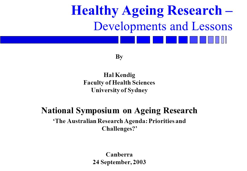 Healthy Ageing Research – Developments and Lessons By Hal Kendig Faculty of Health Sciences University of Sydney National Symposium on Ageing Research 'The Australian Research Agenda: Priorities and Challenges ' Canberra 24 September, 2003