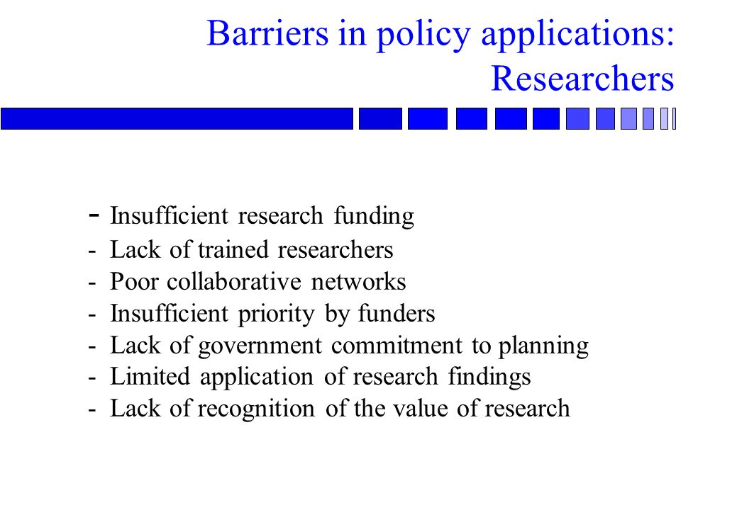 Barriers in policy applications: Researchers - Insufficient research funding - Lack of trained researchers - Poor collaborative networks - Insufficient priority by funders - Lack of government commitment to planning - Limited application of research findings - Lack of recognition of the value of research
