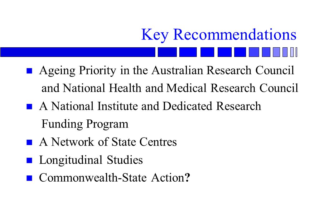 Key Recommendations n Ageing Priority in the Australian Research Council and National Health and Medical Research Council n A National Institute and Dedicated Research Funding Program n A Network of State Centres n Longitudinal Studies n Commonwealth-State Action