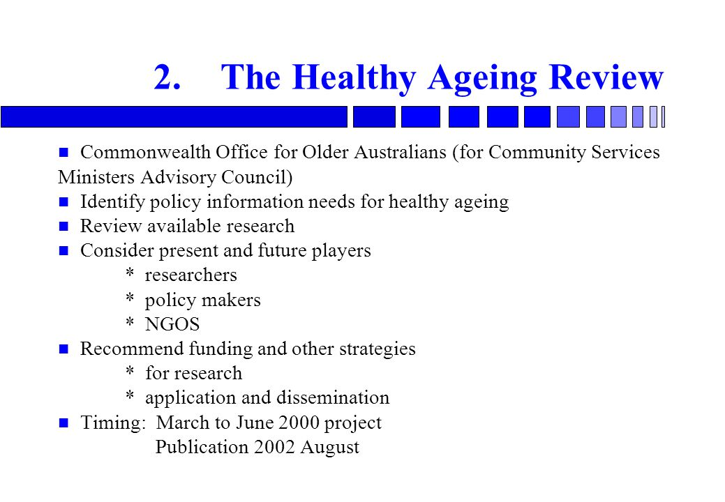 2.The Healthy Ageing Review n Commonwealth Office for Older Australians (for Community Services Ministers Advisory Council) n Identify policy information needs for healthy ageing n Review available research n Consider present and future players * researchers * policy makers * NGOS n Recommend funding and other strategies * for research * application and dissemination n Timing: March to June 2000 project Publication 2002 August