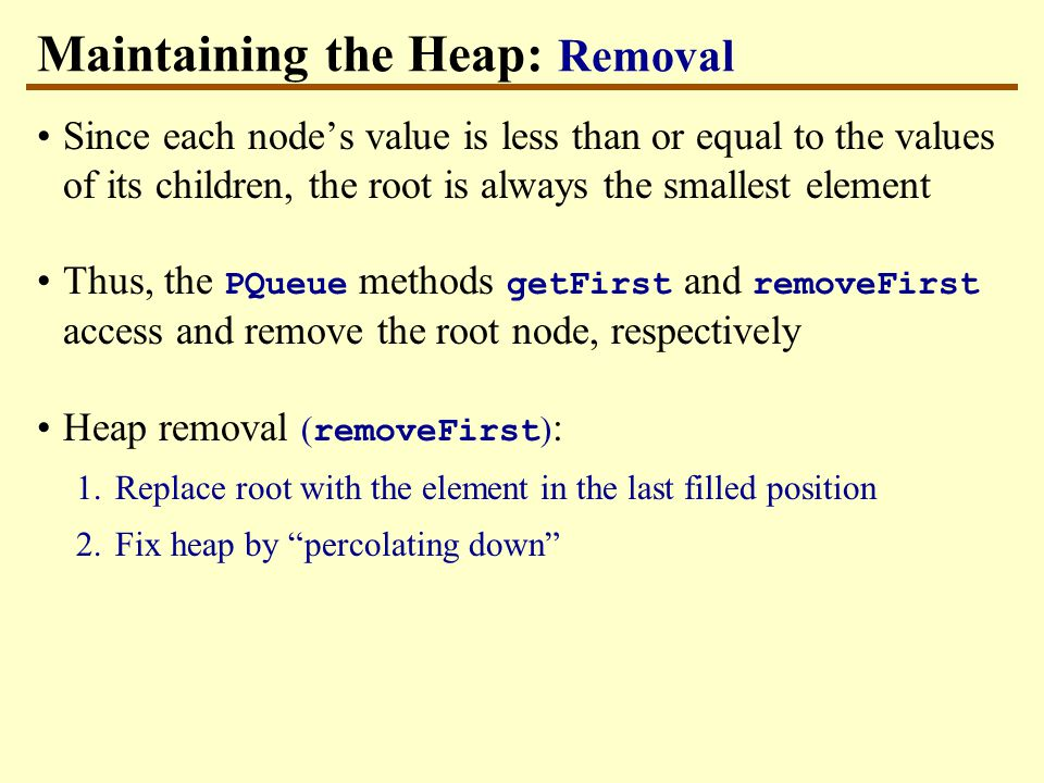 Maintaining the Heap: Removal Since each node's value is less than or equal to the values of its children, the root is always the smallest element Thus, the PQueue methods getFirst and removeFirst access and remove the root node, respectively Heap removal ( removeFirst ) : 1.Replace root with the element in the last filled position 2.Fix heap by percolating down