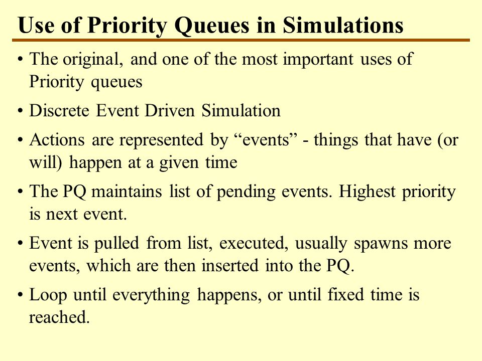 Use of Priority Queues in Simulations The original, and one of the most important uses of Priority queues Discrete Event Driven Simulation Actions are represented by events - things that have (or will) happen at a given time The PQ maintains list of pending events.