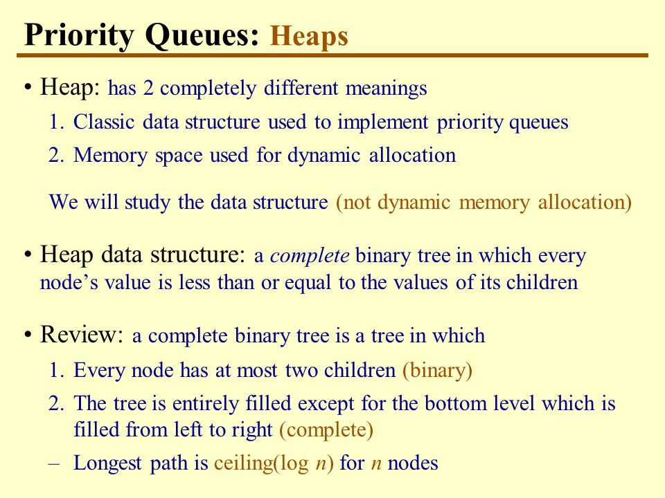 Priority Queues: Heaps Heap: has 2 completely different meanings 1.Classic data structure used to implement priority queues 2.Memory space used for dynamic allocation We will study the data structure (not dynamic memory allocation) Heap data structure: a complete binary tree in which every node's value is less than or equal to the values of its children Review: a complete binary tree is a tree in which 1.Every node has at most two children (binary) 2.The tree is entirely filled except for the bottom level which is filled from left to right (complete) –Longest path is ceiling(log n) for n nodes
