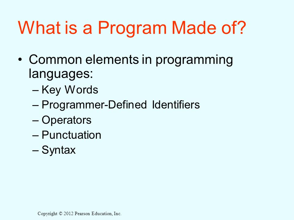 Copyright © 2012 Pearson Education, Inc. What is a Program Made of.