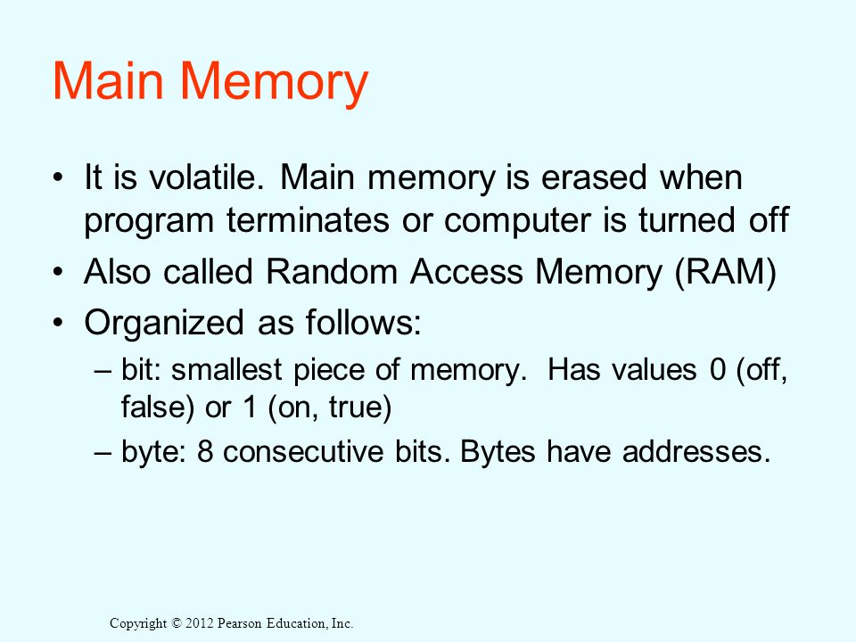 Copyright © 2012 Pearson Education, Inc. Main Memory It is volatile.