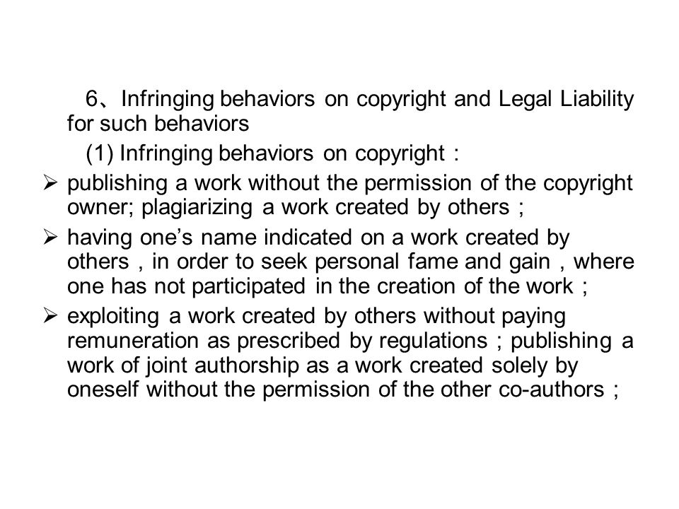 6 、 Infringing behaviors on copyright and Legal Liability for such behaviors (1) Infringing behaviors on copyright :  publishing a work without the permission of the copyright owner; plagiarizing a work created by others ;  having one's name indicated on a work created by others , in order to seek personal fame and gain , where one has not participated in the creation of the work ;  exploiting a work created by others without paying remuneration as prescribed by regulations ; publishing a work of joint authorship as a work created solely by oneself without the permission of the other co-authors ;