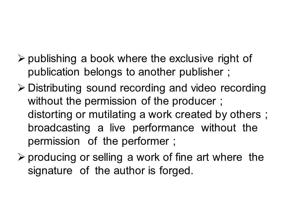  publishing a book where the exclusive right of publication belongs to another publisher ;  Distributing sound recording and video recording without the permission of the producer ; distorting or mutilating a work created by others ; broadcasting a live performance without the permission of the performer ;  producing or selling a work of fine art where the signature of the author is forged.