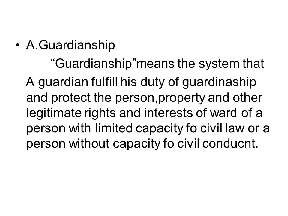 A.Guardianship Guardianship means the system that A guardian fulfill his duty of guardinaship and protect the person,property and other legitimate rights and interests of ward of a person with limited capacity fo civil law or a person without capacity fo civil conducnt.