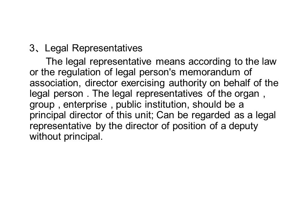3 、 Legal Representatives The legal representative means according to the law or the regulation of legal person s memorandum of association, director exercising authority on behalf of the legal person.