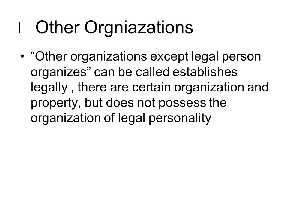 ⅲ Other Orgniazations Other organizations except legal person organizes can be called establishes legally, there are certain organization and property, but does not possess the organization of legal personality
