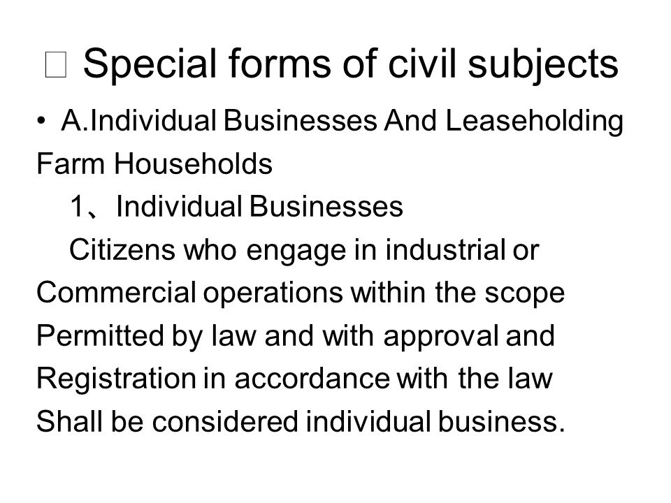 ⅳ Special forms of civil subjects A.Individual Businesses And Leaseholding Farm Households 1 、 Individual Businesses Citizens who engage in industrial or Commercial operations within the scope Permitted by law and with approval and Registration in accordance with the law Shall be considered individual business.