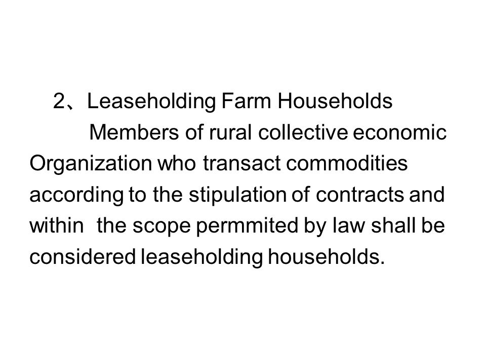 2 、 Leaseholding Farm Households Members of rural collective economic Organization who transact commodities according to the stipulation of contracts and within the scope permmited by law shall be considered leaseholding households.