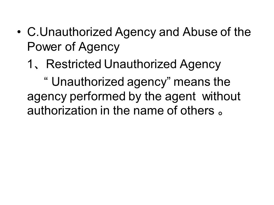 C.Unauthorized Agency and Abuse of the Power of Agency 1 、 Restricted Unauthorized Agency Unauthorized agency means the agency performed by the agent without authorization in the name of others 。