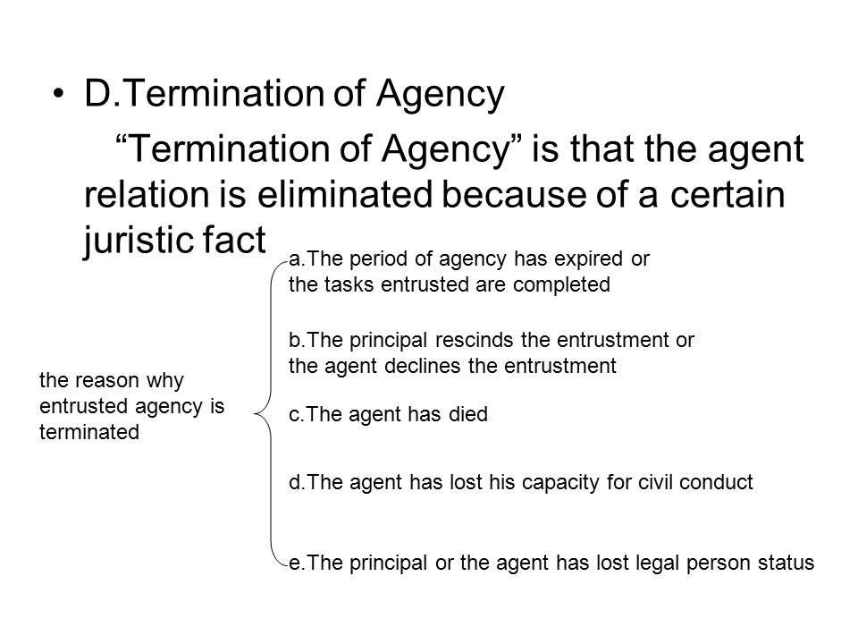D.Termination of Agency Termination of Agency is that the agent relation is eliminated because of a certain juristic fact the reason why entrusted agency is terminated a.The period of agency has expired or the tasks entrusted are completed b.The principal rescinds the entrustment or the agent declines the entrustment c.The agent has died d.The agent has lost his capacity for civil conduct e.The principal or the agent has lost legal person status