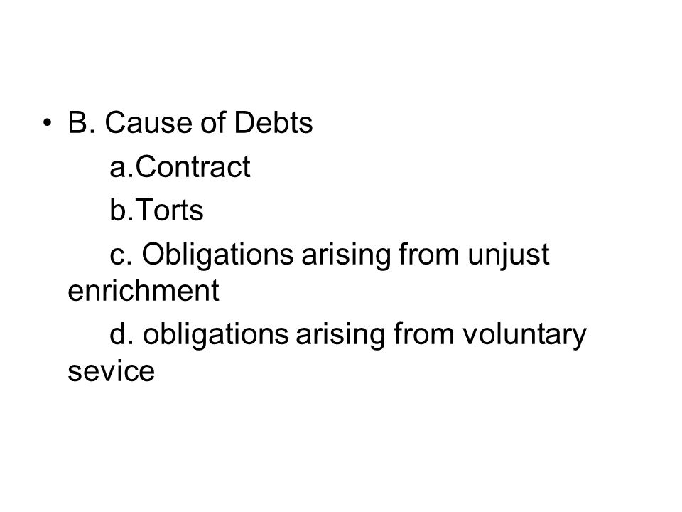 B. Cause of Debts a.Contract b.Torts c. Obligations arising from unjust enrichment d.