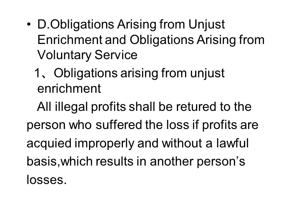 D.Obligations Arising from Unjust Enrichment and Obligations Arising from Voluntary Service 1 、 Obligations arising from unjust enrichment All illegal profits shall be retured to the person who suffered the loss if profits are acquied improperly and without a lawful basis,which results in another person's losses.