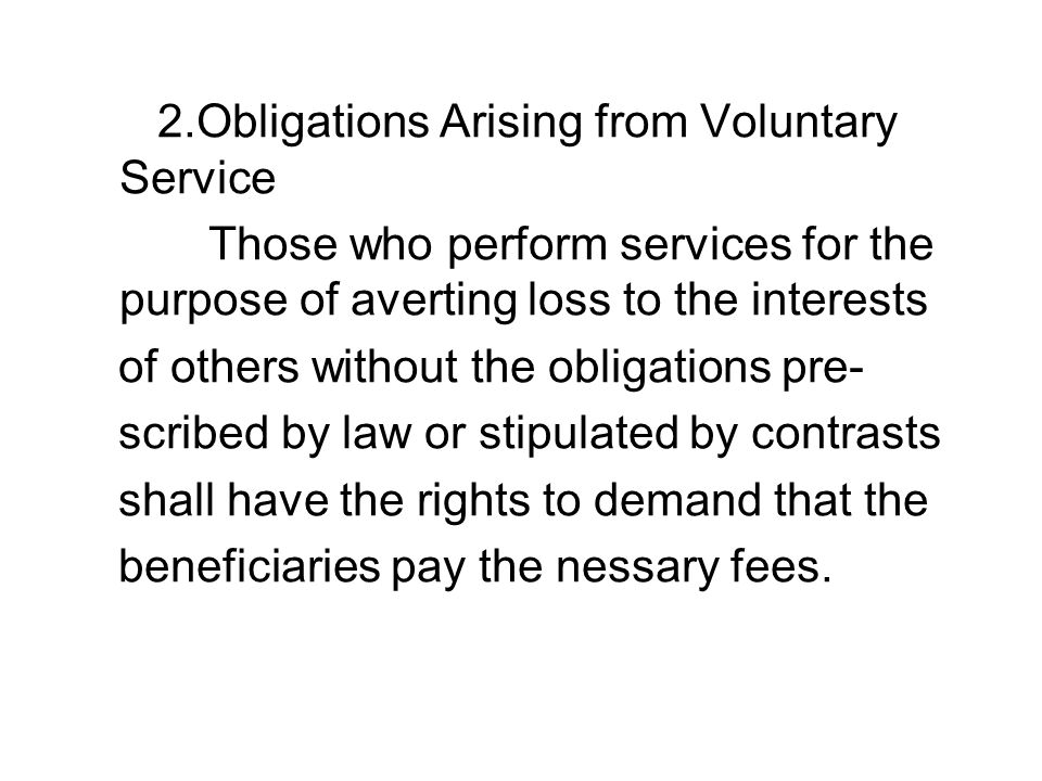 2.Obligations Arising from Voluntary Service Those who perform services for the purpose of averting loss to the interests of others without the obligations pre- scribed by law or stipulated by contrasts shall have the rights to demand that the beneficiaries pay the nessary fees.