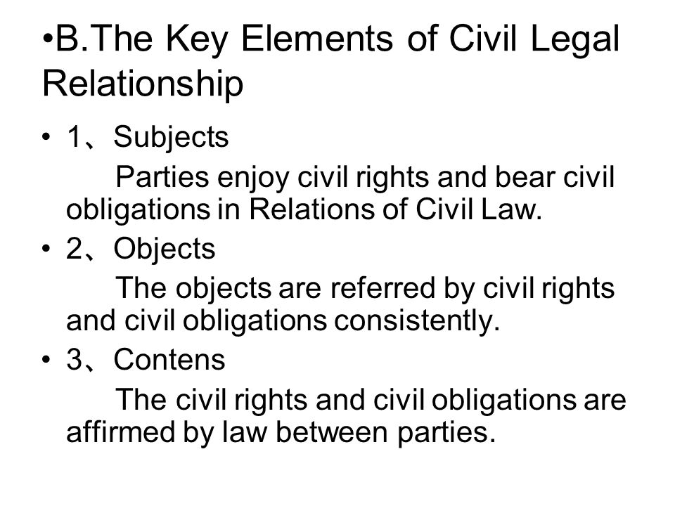B.The Key Elements of Civil Legal Relationship 1 、 Subjects Parties enjoy civil rights and bear civil obligations in Relations of Civil Law.
