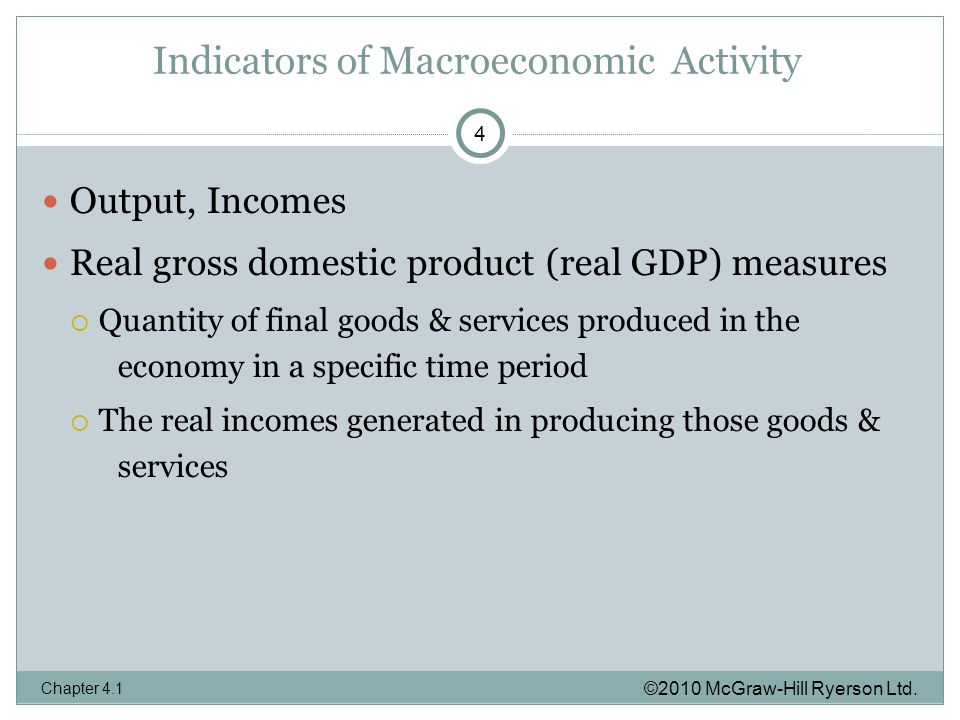 Indicators of Macroeconomic Activity Output, Incomes Real gross domestic product (real GDP) measures  Quantity of final goods & services produced in the economy in a specific time period  The real incomes generated in producing those goods & services ©2010 McGraw-Hill Ryerson Ltd.