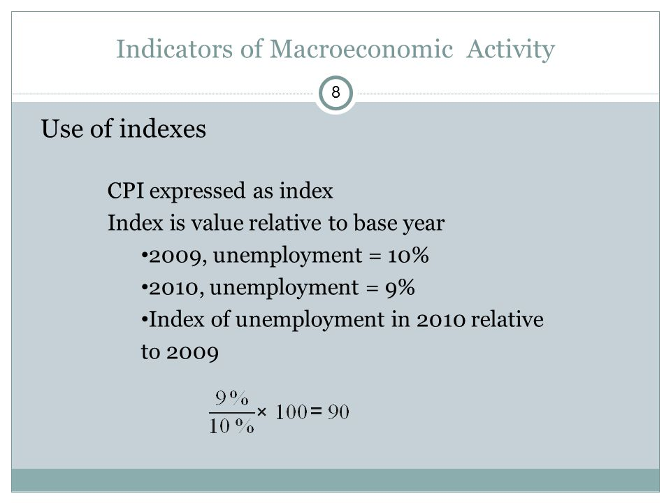 Use of indexes CPI expressed as index Index is value relative to base year 2009, unemployment = 10% 2010, unemployment = 9% Index of unemployment in 2010 relative to 2009 Indicators of Macroeconomic Activity 8