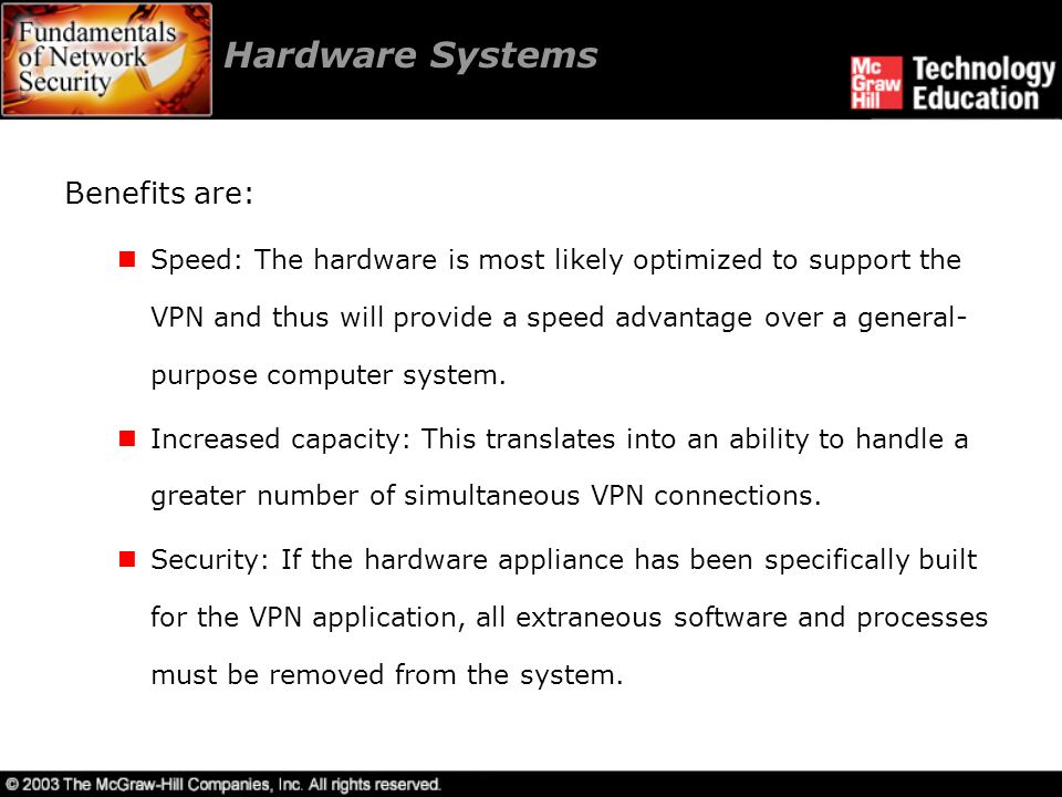 Hardware Systems Benefits are: Speed: The hardware is most likely optimized to support the VPN and thus will provide a speed advantage over a general- purpose computer system.