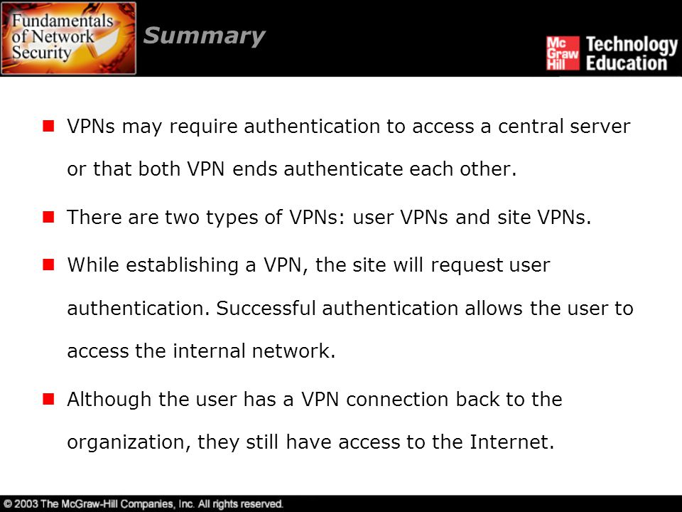 Summary VPNs may require authentication to access a central server or that both VPN ends authenticate each other.