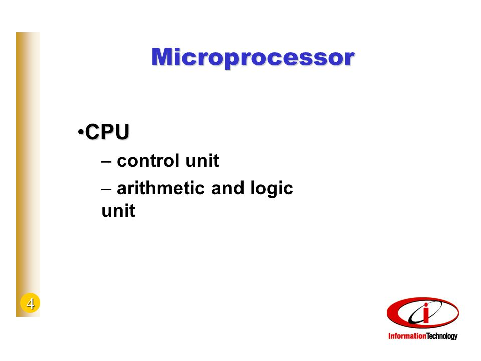4 Microprocessor CPUCPU – control unit – arithmetic and logic unit