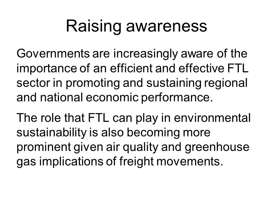 Raising awareness Governments are increasingly aware of the importance of an efficient and effective FTL sector in promoting and sustaining regional and national economic performance.