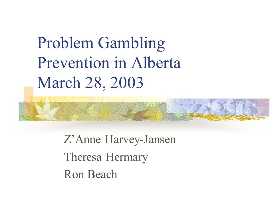 Problem Gambling Prevention in Alberta March 28, 2003 Z'Anne Harvey-Jansen Theresa Hermary Ron Beach