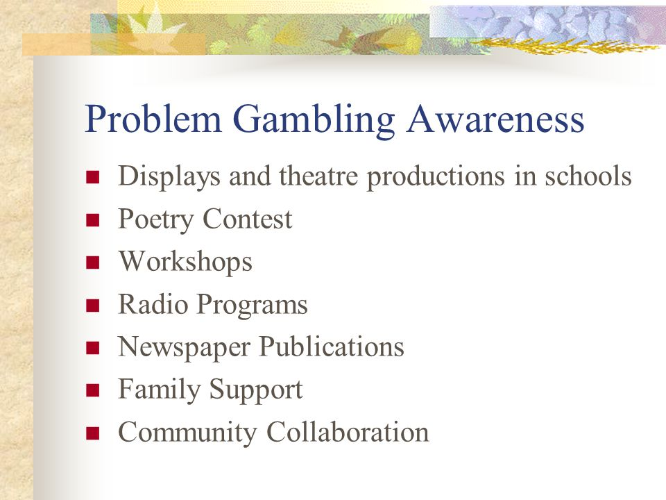 Problem Gambling Awareness Displays and theatre productions in schools Poetry Contest Workshops Radio Programs Newspaper Publications Family Support Community Collaboration