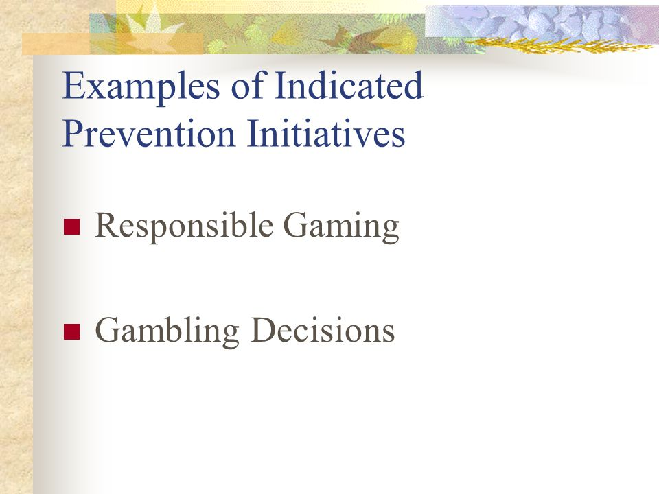 Examples of Indicated Prevention Initiatives Responsible Gaming Gambling Decisions