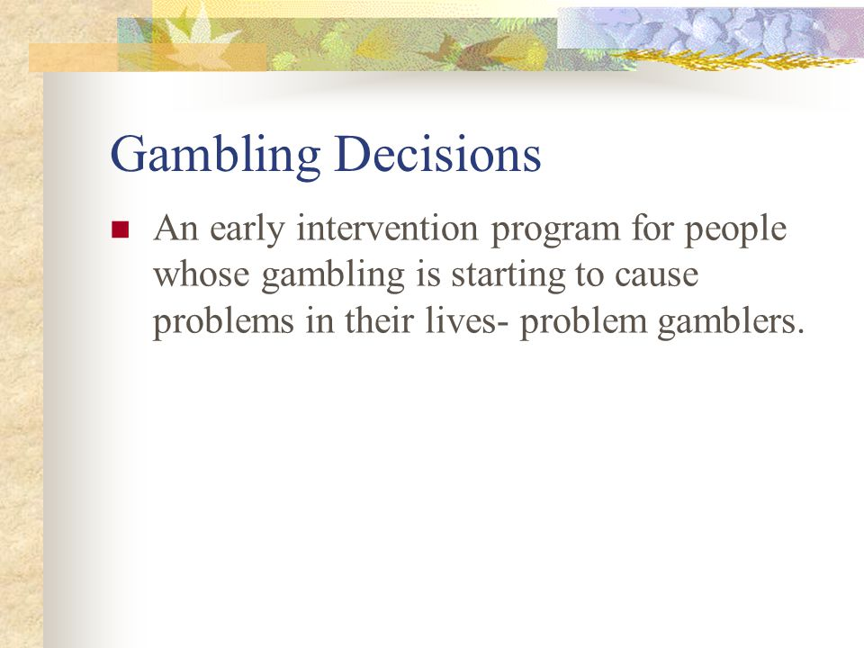 Gambling Decisions An early intervention program for people whose gambling is starting to cause problems in their lives- problem gamblers.