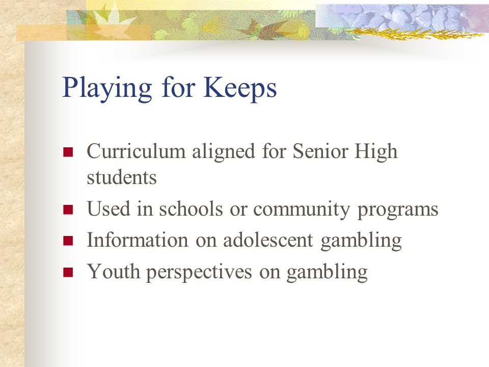 Playing for Keeps Curriculum aligned for Senior High students Used in schools or community programs Information on adolescent gambling Youth perspectives on gambling