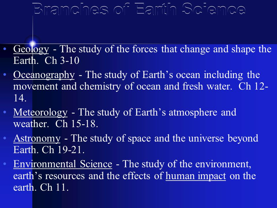 Branches of Earth Science Geology - The study of the forces that change and shape the Earth.