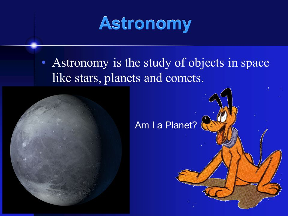 Astronomy Astronomy is the study of objects in space like stars, planets and comets. Am I a Planet