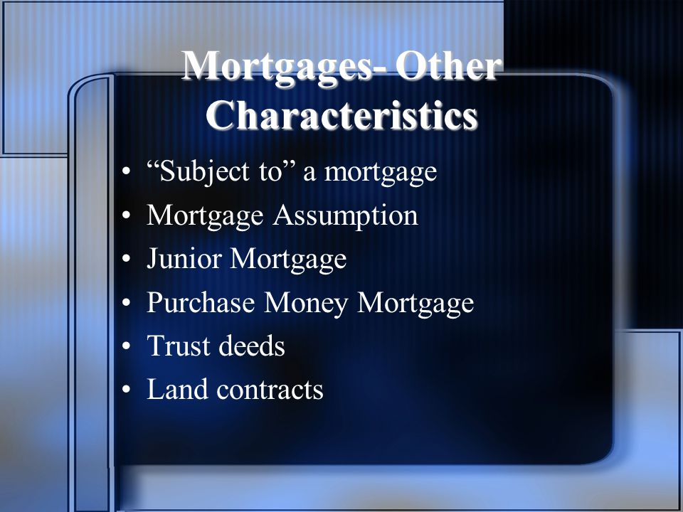 Mortgages- Other Characteristics Subject to a mortgage Mortgage Assumption Junior Mortgage Purchase Money Mortgage Trust deeds Land contracts