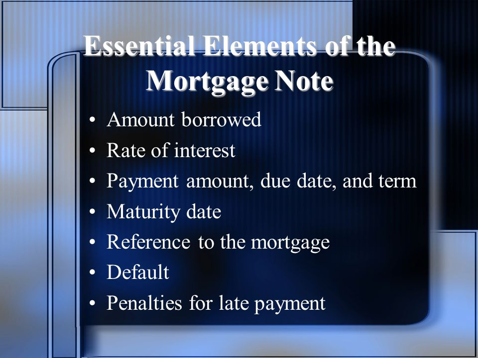 Essential Elements of the Mortgage Note Amount borrowed Rate of interest Payment amount, due date, and term Maturity date Reference to the mortgage Default Penalties for late payment