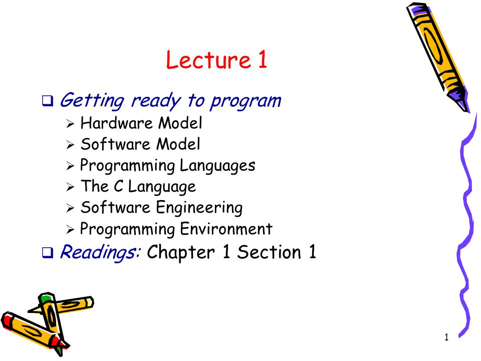 1 Lecture 1  Getting ready to program  Hardware Model  Software Model  Programming Languages  The C Language  Software Engineering  Programming Environment  Readings: Chapter 1 Section 1