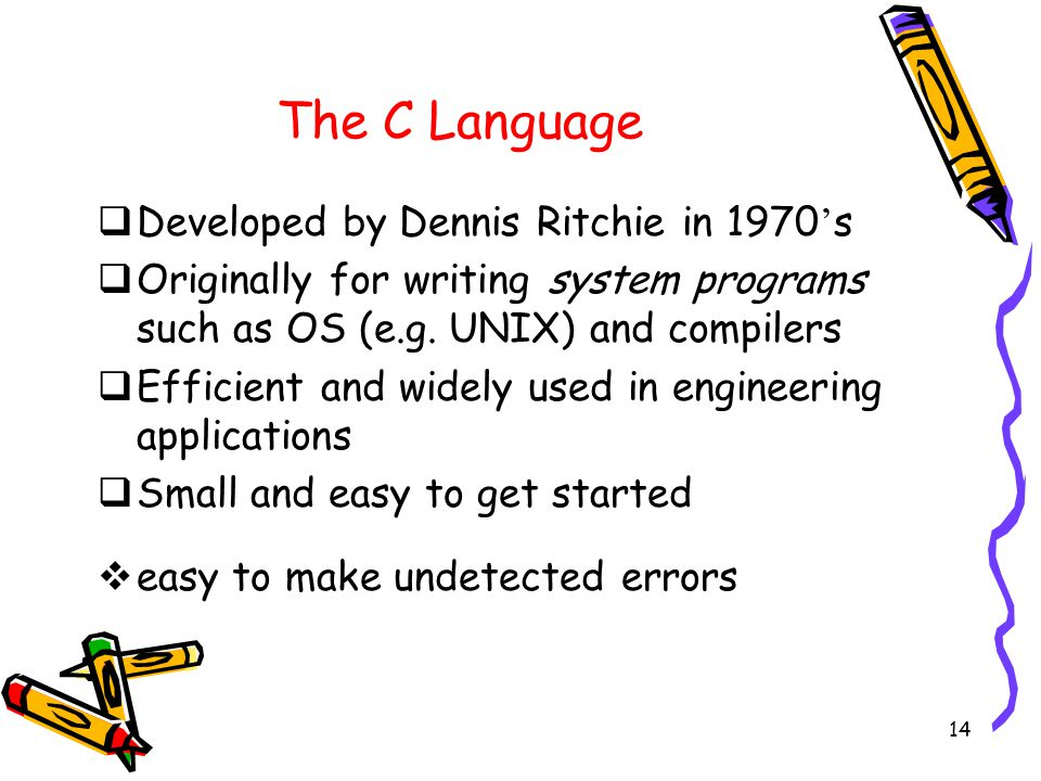 14 The C Language  Developed by Dennis Ritchie in 1970 ' s  Originally for writing system programs such as OS (e.g.