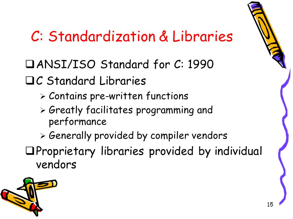 15 C: Standardization & Libraries  ANSI/ISO Standard for C: 1990  C Standard Libraries  Contains pre-written functions  Greatly facilitates programming and performance  Generally provided by compiler vendors  Proprietary libraries provided by individual vendors