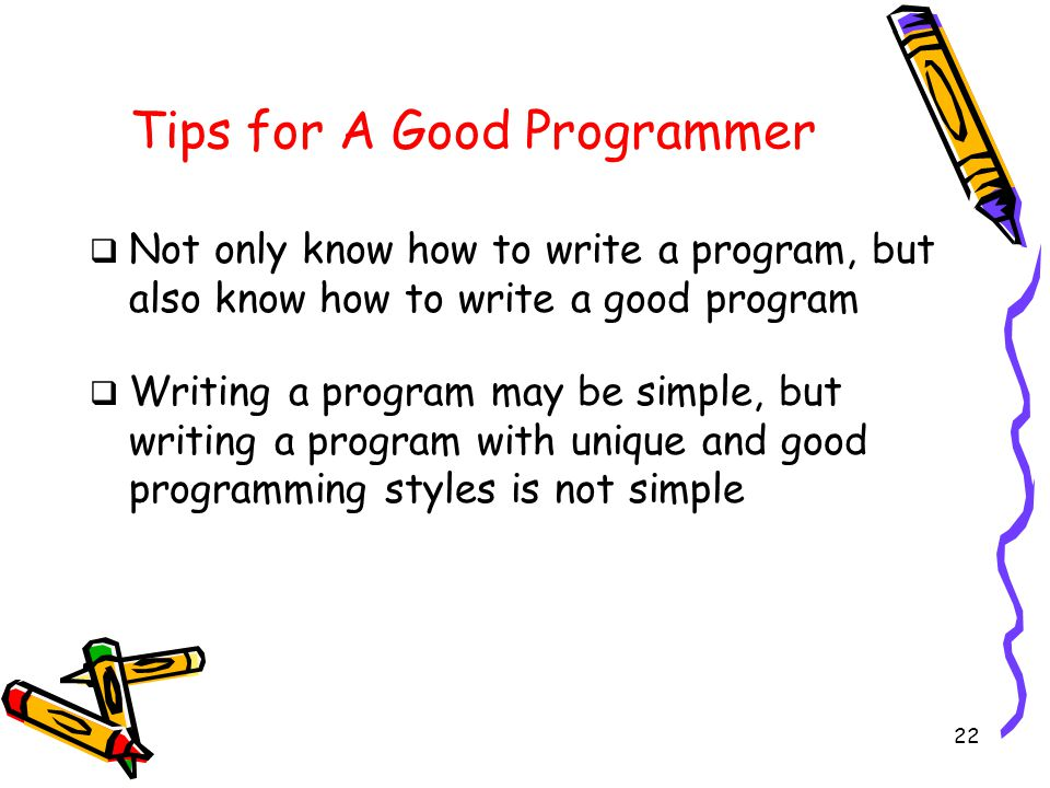 22 Tips for A Good Programmer  Not only know how to write a program, but also know how to write a good program  Writing a program may be simple, but writing a program with unique and good programming styles is not simple