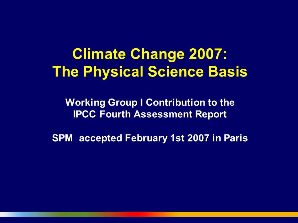 Climate Change 2007: The Physical Science Basis Working Group I Contribution to the IPCC Fourth Assessment Report SPM accepted February 1st 2007 in Paris