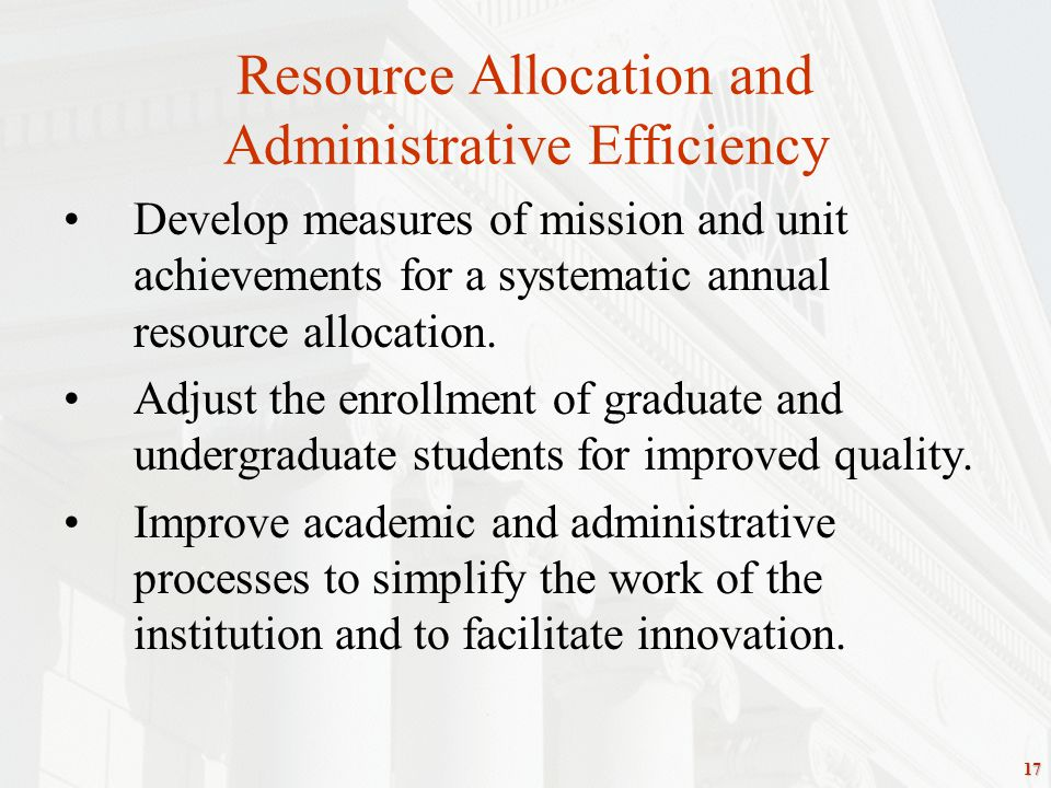 17 Resource Allocation and Administrative Efficiency Develop measures of mission and unit achievements for a systematic annual resource allocation.