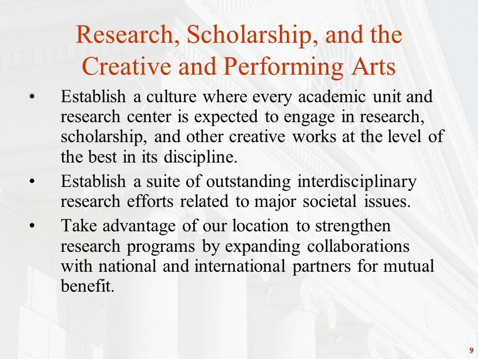 9 Research, Scholarship, and the Creative and Performing Arts Establish a culture where every academic unit and research center is expected to engage in research, scholarship, and other creative works at the level of the best in its discipline.